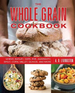The Whole Grain Cookbook: Wheat, Barley, Oats, Rye, Amaranth, Spelt, Corn, Millet, Quinoa, and More (Paperback)