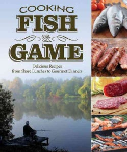 Cooking Fish & Game: Delicious Recipes from Shore Lunches to Gourmet Dinners (Paperback)
