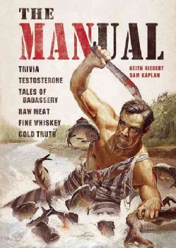 The Manual: Trivia, Testosterone, Tales of Badassery, Raw Meat, Fine Whiskey, Cold Truth, (Hardcover)