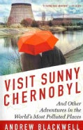 Visit Sunny Chernobyl: And Other Adventures in the World's Most Polluted Places (Paperback)