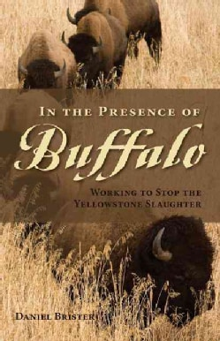 In the Presence of Buffalo: Working to Stop the Yellowstone Slaughter (Paperback)