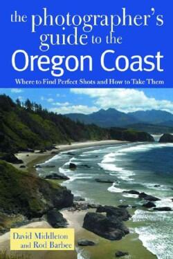The Photographer's Guide to the Oregon Coast: Where to Find Perfect Shots and How to Take Them (Paperback)
