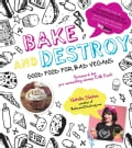 Bake and Destroy: Good Food for Bad Vegans (Paperback)
