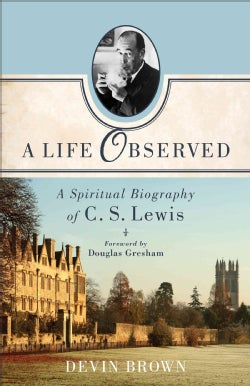 A Life Observed: A Spiritual Biography of C. S. Lewis (Paperback)