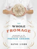 The Whole Fromage: Adventures in the Delectable World of French Cheese (Paperback)