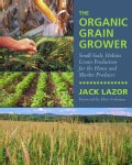 The Organic Grain Grower: Small-Scale, Holistic Grain Production for the Home and Market Producer (Paperback)