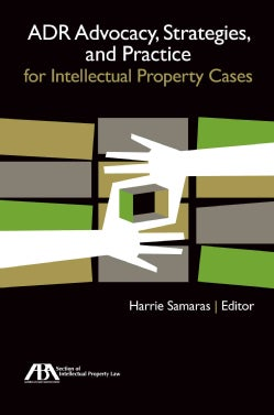 ADR Advocacy, Strategies, and Practice for Intellectual Property Cases