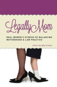 Legally Mom: Real Women's Stories of Balancing Motherhood & Law Practice (Paperback)