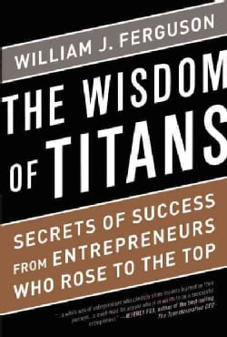 The Wisdom of Titans: Secrets of Success from Entrepreneurs Who Rose to the Top (Hardcover)