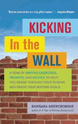 Kicking in the Wall: A Year of Writing Exercises, Prompts, and Quotes to Help You Break Through Your Blocks and R... (Paperback)