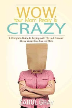 Wow, Your Mom Really Is Crazy: A Complete Guide to Coping With Thyroid Disease: Stress, Weight Loss Tips, and More (Paperback)