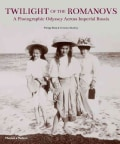 Twilight of the Romanovs: A Photographic Odyssey Across Imperial Russia 1855-1918 (Hardcover)