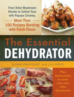 The Essential Dehydrator: From Dried Mushroom Risotto to Grilled Tuna With Papaya Chutney, More Than 100 Recipes ... (Hardcover)