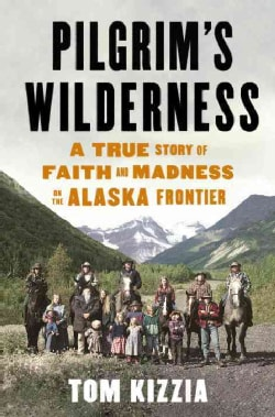 Pilgrim's Wilderness: A True Story of Faith and Madness on the Alaska Frontier (Hardcover)