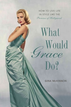 What Would Grace Do?: How to Live Life in Style Like the Princess of Hollywood (Hardcover)