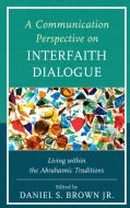 A Communication Perspective on Interfaith Dialogue: Living Within the Abrahamic Traditions (Hardcover)