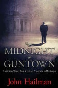 From Midnight to Guntown: True Crime Stories from a Federal Prosecutor in Mississippi (Hardcover)