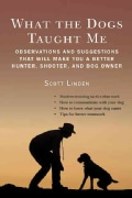 What the Dogs Taught Me: How to Train Them, How to Hunt With Them (Hardcover)