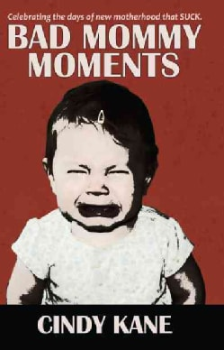 Bad Mommy Moments: Celebrating the Days of New Motherhood That Suck (Paperback)