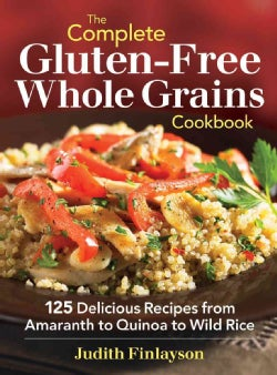 The Complete Gluten-Free Whole Grains Cookbook: 125 Delicious Recipes from Amaranth to Quinoa to Wild Rice (Paperback)