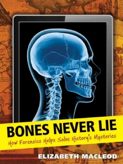 Bones Never Lie: How Forensics Helps Solve History's Mysteries (Hardcover)