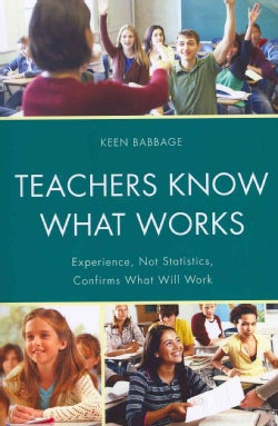 Teachers Know What Works: Experience, Not Statistics, Confirms What Will Work (Paperback)