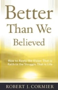 Better Than We Believed: How to Apply the Vision That Is Faith to the Struggle That Is Life (Paperback)