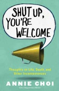 Shut Up, You're Welcome: Thoughts on Life, Death, and Other Inconveniences (Paperback)