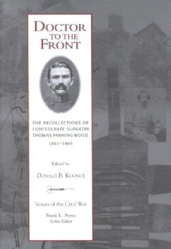 Doctor to the Front: The Recollections of Confederate Surgeon Thomas Fanning Wood, 1861-1865 (Hardcover)
