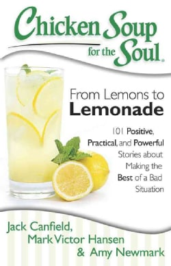 Chicken Soup for the Soul: From Lemons to Lemonade: 101 Positive, Practical, and Powerful Stories About Making th... (Paperback)