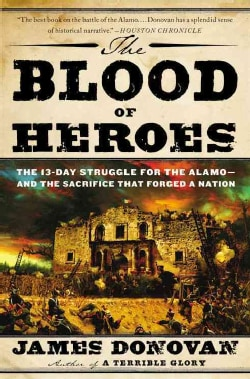 The Blood of Heroes: The 13-Day Struggle for the Alamo - and the Sacrifice That Forged a Nation (Paperback)