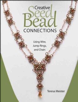 Creative Seed Bead Connections: Using Wire, Jump Rings, and Chain (Paperback)