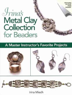 Irina's Metal Clay Collection for Beaders: A Master Instructor's Favorite Projects (Paperback)