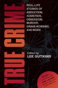True Crime: Real-Life Stories of Grave-Robbing, Identity Theft, Abduction, Addiction, Obsession, Murder, and More (Paperback)