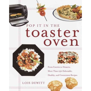 Pop It in the Toaster Oven: From Entrees to Desserts, over 250 Delectable, Healthy, and Convenient Recipes (Paperback)