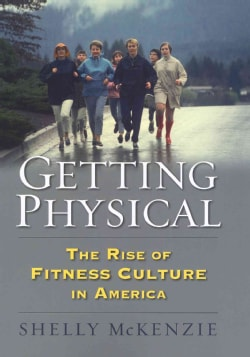 Getting Physical: The Rise of Fitness Culture in America (Hardcover)