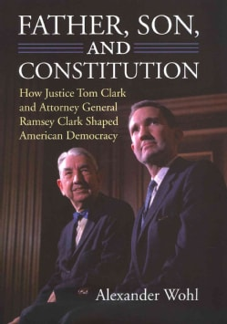 Father, Son, and Constitution: How Justice Tom Clark and Attorney General Ramsey Clark Shaped American Democracy (Hardcover)