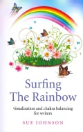 Surfing the Rainbow: Visualisation and Chakra Balancing for Writers (Paperback)