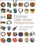Polymer Clay Global Perspectives: Emerging Ideas and Techniques from 125 International Artists (Paperback)