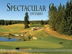 Spectacular Golf Ontario: The Most Scenic and Challenging Golf Holes in the Province (Hardcover)