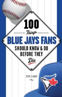 100 Things Blue Jays Fans Should Know & Do Before They Die (Paperback)