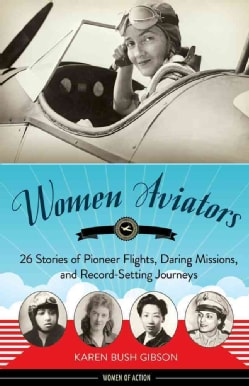 Women Aviators: 26 Stories of Pioneer Flights, Daring Missions, and Record-Setting Journeys (Hardcover)