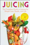 Juicing: The Complete Guide to Juicing for Weight Loss, Health and Life - Includes the Juicing Equipment Guide an... (Paperback)