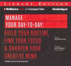 Manage Your Day-To-Day: Build Your Routine, Find Your Focus & Sharpen Your Creative Mind: Library Edition (CD-Audio)