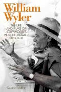 William Wyler: The Life and Films of Hollywood's Most Celebrated Director (Hardcover)