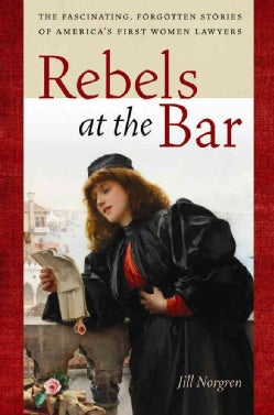 Rebels at the Bar: The Fascinating, Forgotten Stories of America's First Women Lawyers (Hardcover)