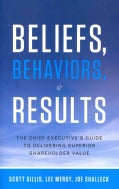 Beliefs, Behaviors & Results: The Chief Executive's Guide to Delivering Superior Shareholder Value (Hardcover)