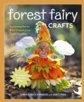 Forest Fairy Crafts: Enchanting Fairies & Felt Friends from Simple Supplies, 28+ Projects to Create & Share (Paperback)