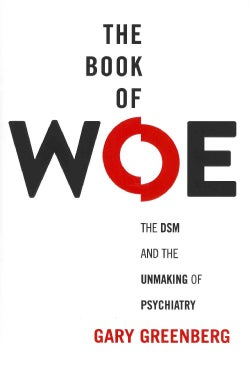 The Book of Woe: The DSM and the Unmaking of Psychiatry (Hardcover)