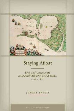Staying Afloat: Risk and Uncertainty in Spanish Atlantic World Trade, 1760-1820 (Hardcover)